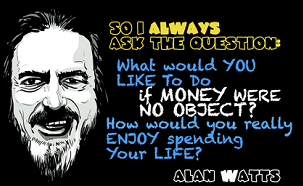 what-would-you-like-to-do-if-money-were-no-object- alan-watts-quotes